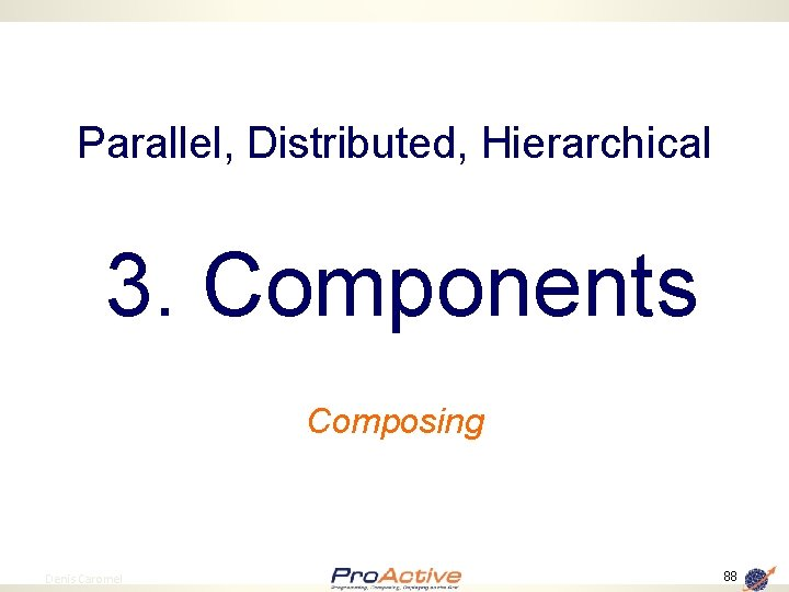 Parallel, Distributed, Hierarchical 3. Components Composing 88 Denis Caromel 88
