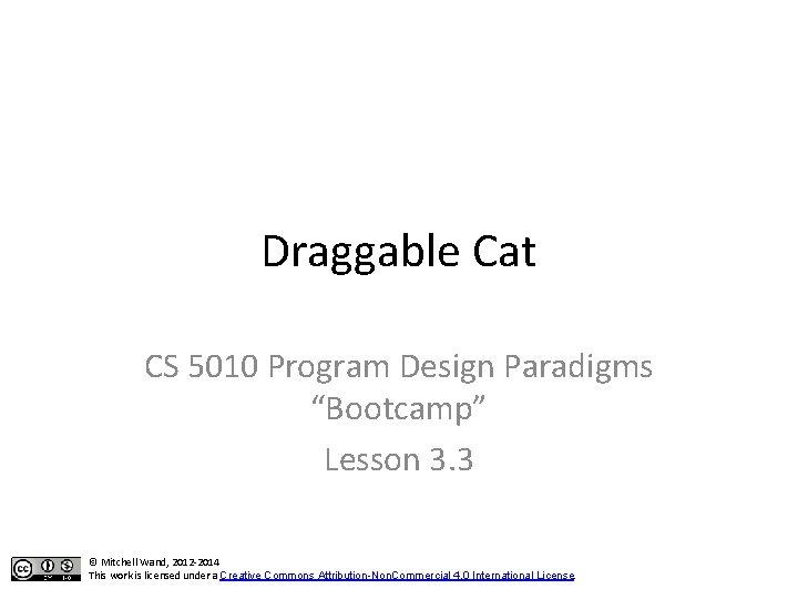 "Draggable Cat CS 5010 Program Design Paradigms ""Bootcamp"" Lesson 3. 3 © Mitchell Wand,"