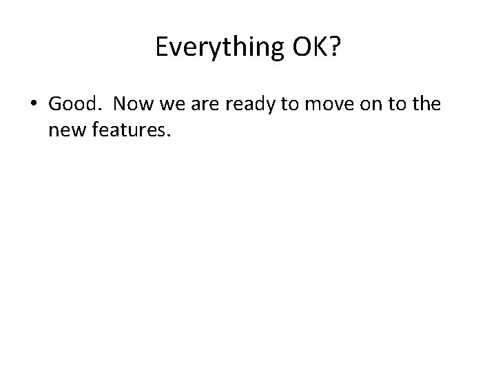 Everything OK? • Good. Now we are ready to move on to the new