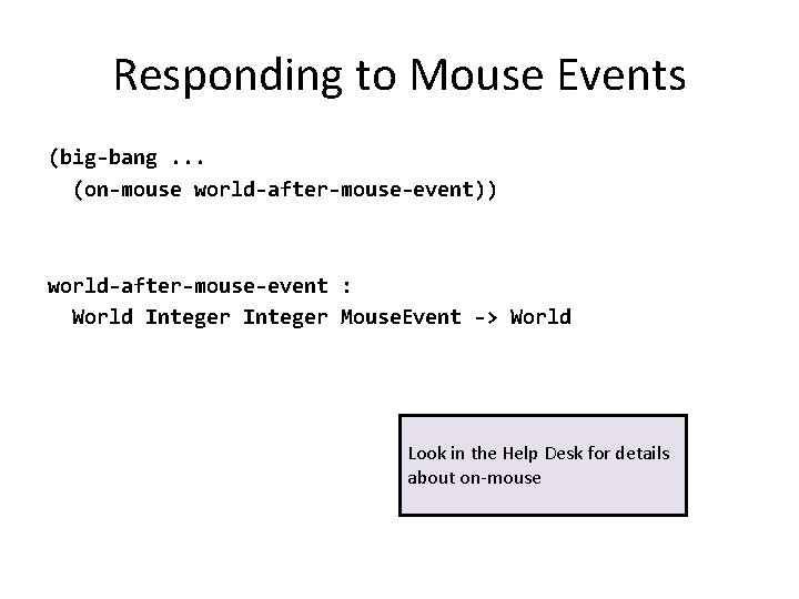Responding to Mouse Events (big-bang. . . (on-mouse world-after-mouse-event)) world-after-mouse-event : World Integer Mouse.