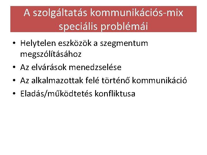 A szolgáltatás kommunikációs-mix speciális problémái • Helytelen eszközök a szegmentum megszólításához • Az elvárások