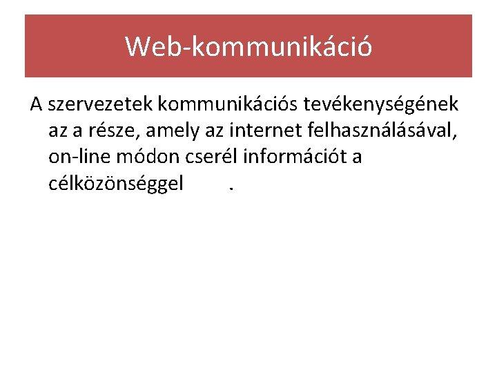 Web-kommunikáció A szervezetek kommunikációs tevékenységének az a része, amely az internet felhasználásával, on-line módon