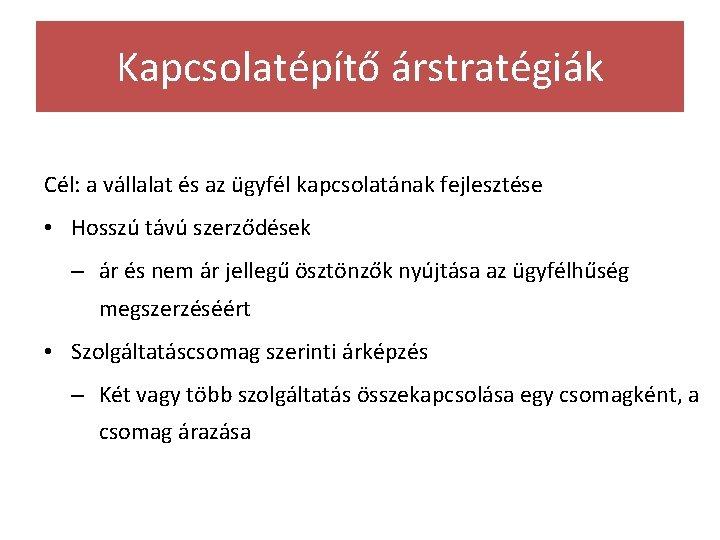 Kapcsolatépítő árstratégiák Cél: a vállalat és az ügyfél kapcsolatának fejlesztése • Hosszú távú szerződések