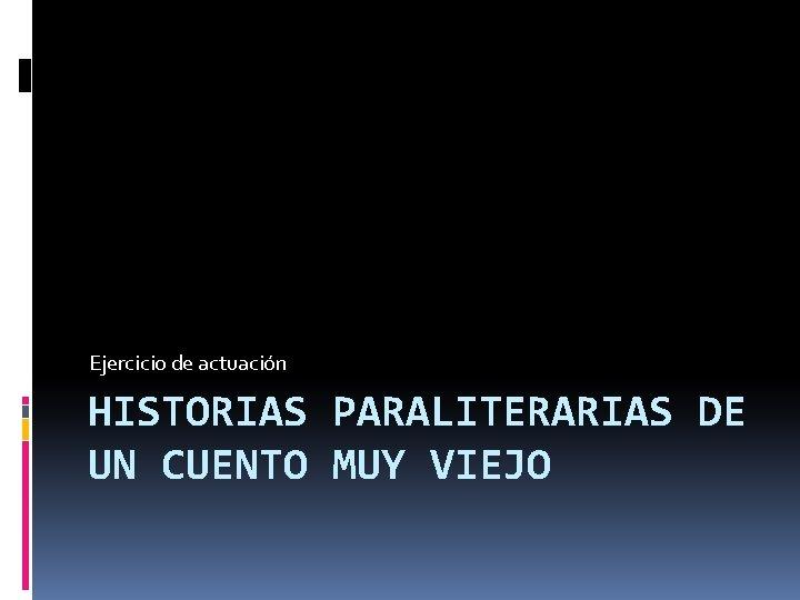 Ejercicio de actuación HISTORIAS PARALITERARIAS DE UN CUENTO MUY VIEJO