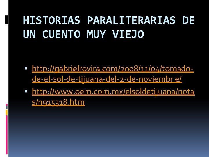 HISTORIAS PARALITERARIAS DE UN CUENTO MUY VIEJO http: //gabrielrovira. com/2008/11/04/tomadode-el-sol-de-tijuana-del-2 -de-noviembr e/ http: //www.