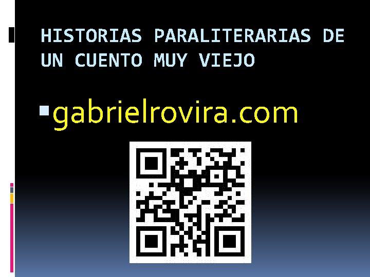 HISTORIAS PARALITERARIAS DE UN CUENTO MUY VIEJO gabrielrovira. com