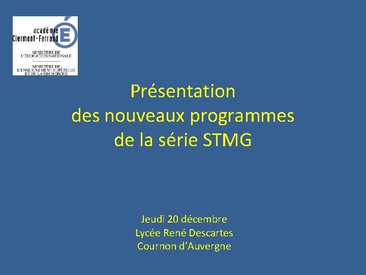 Présentation des nouveaux programmes de la série STMG Jeudi 20 décembre Lycée René Descartes