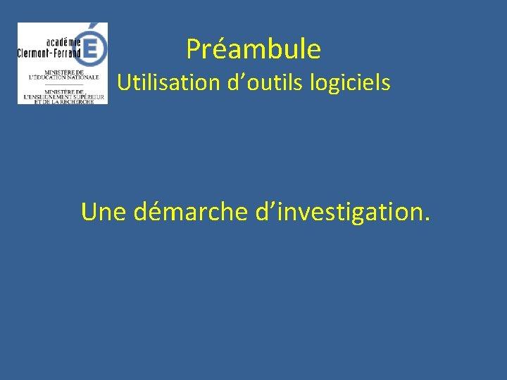 Préambule Utilisation d'outils logiciels Une démarche d'investigation.
