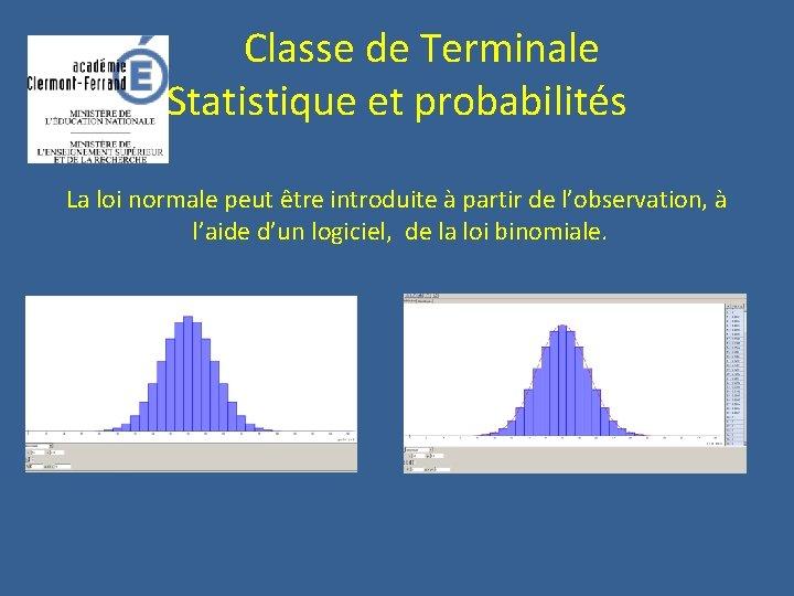 Classe de Terminale Statistique et probabilités La loi normale peut être introduite à