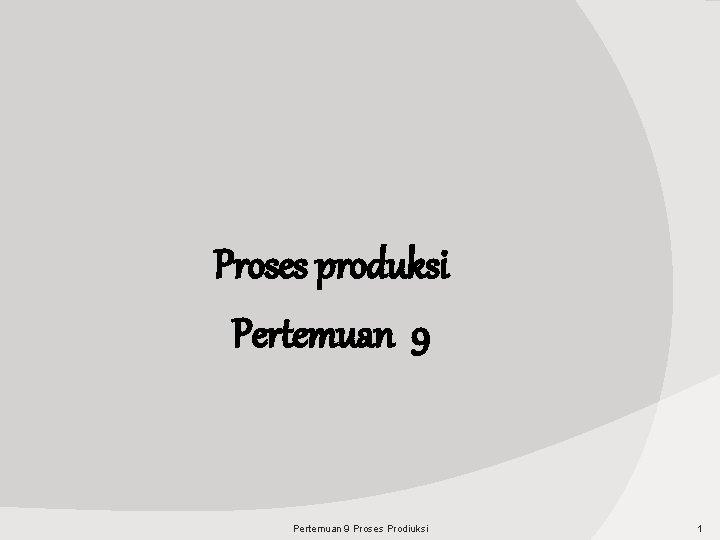 Proses produksi Pertemuan 9 Proses Prodiuksi 1