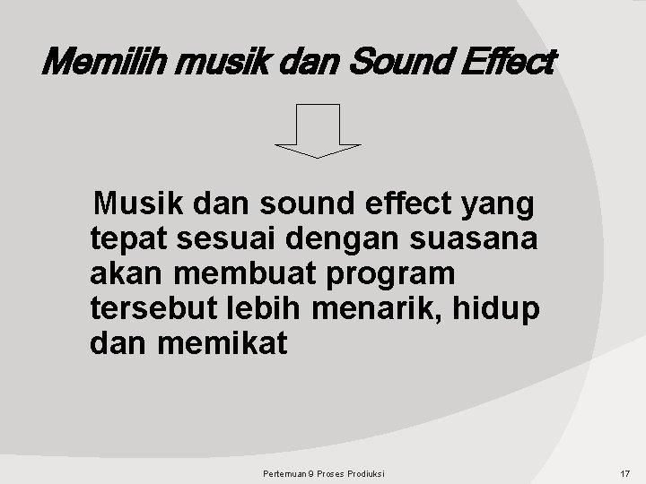 Memilih musik dan Sound Effect Musik dan sound effect yang tepat sesuai dengan suasana