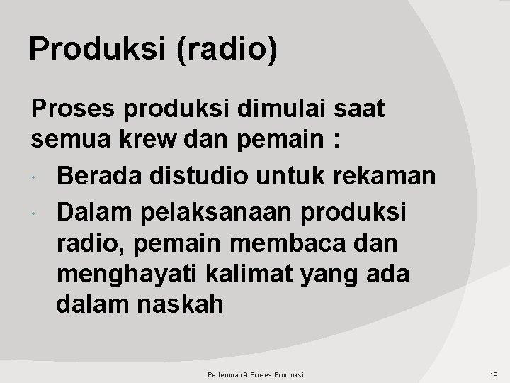Produksi (radio) Proses produksi dimulai saat semua krew dan pemain : Berada distudio untuk
