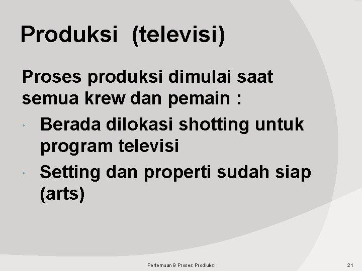 Produksi (televisi) Proses produksi dimulai saat semua krew dan pemain : Berada dilokasi shotting