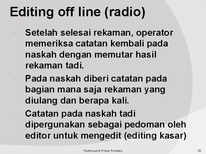 Editing off line (radio) Setelah selesai rekaman, operator memeriksa catatan kembali pada naskah dengan