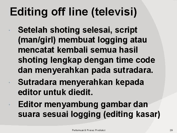 Editing off line (televisi) Setelah shoting selesai, script (man/girl) membuat logging atau mencatat kembali