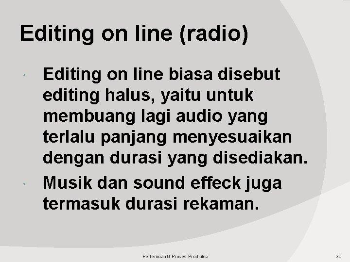 Editing on line (radio) Editing on line biasa disebut editing halus, yaitu untuk membuang