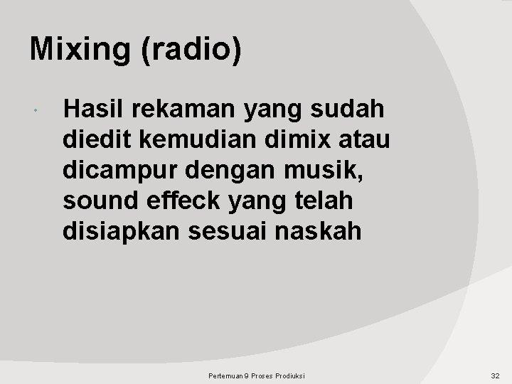 Mixing (radio) Hasil rekaman yang sudah diedit kemudian dimix atau dicampur dengan musik, sound
