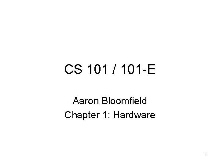 CS 101 / 101 -E Aaron Bloomfield Chapter 1: Hardware 1