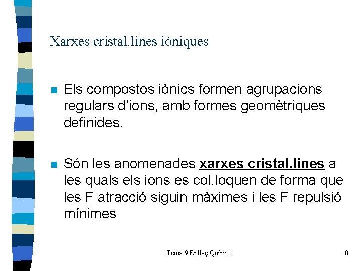 Xarxes cristal. lines iòniques n Els compostos iònics formen agrupacions regulars d'ions, amb formes