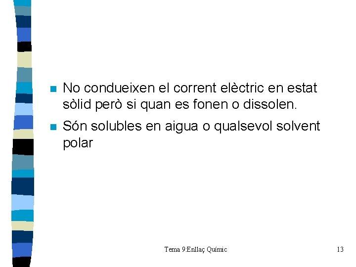 n No condueixen el corrent elèctric en estat sòlid però si quan es fonen