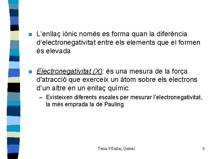 n L'enllaç iònic només es forma quan la diferència d'electronegativitat entre els elements que