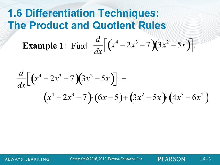 1. 6 Differentiation Techniques: The Product and Quotient Rules Example 1: Find Copyright ©