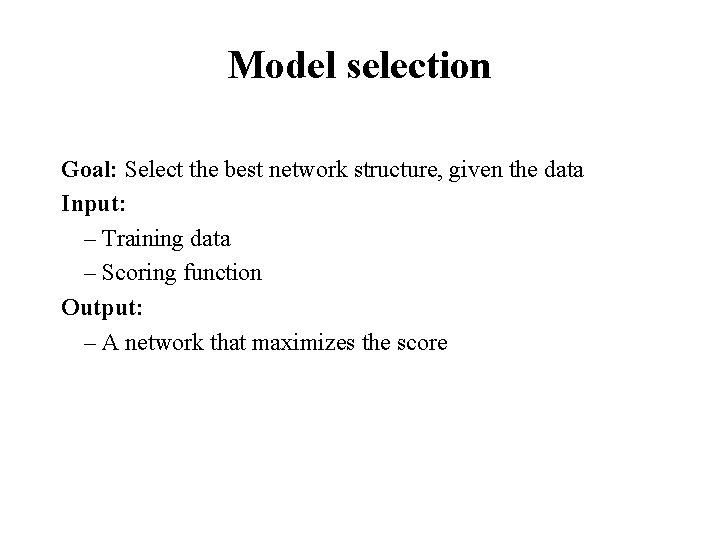 Model selection Goal: Select the best network structure, given the data Input: – Training