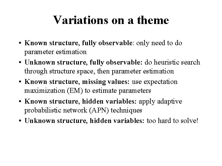 Variations on a theme • Known structure, fully observable: only need to do parameter