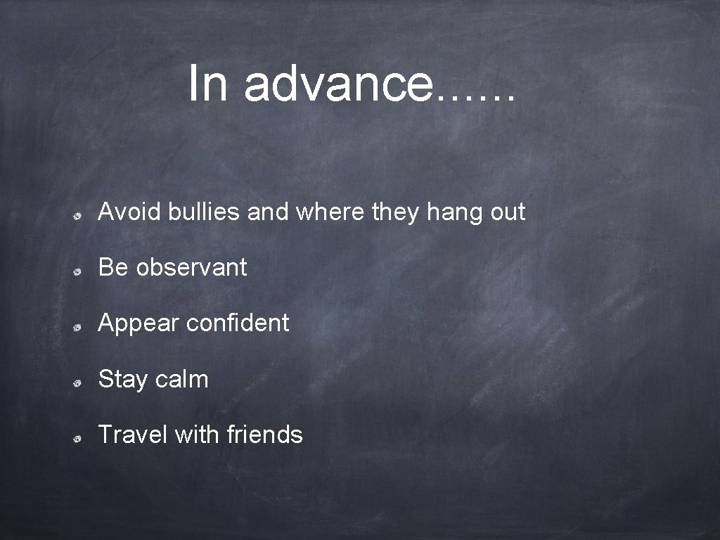 In advance. . . Avoid bullies and where they hang out Be observant Appear