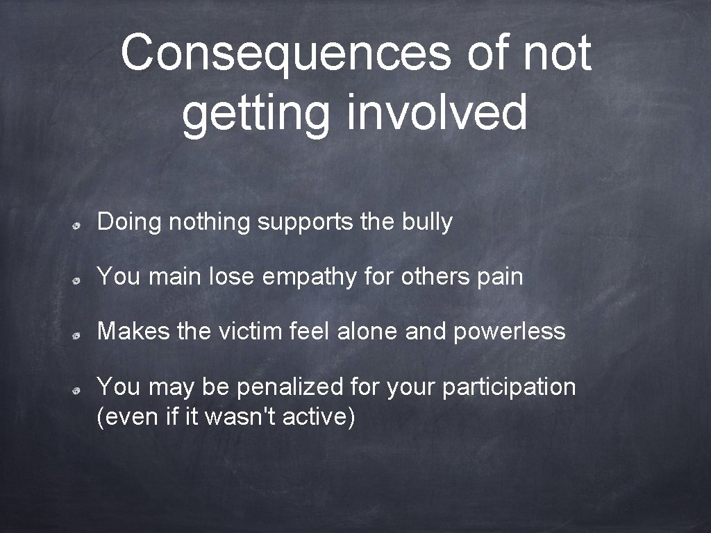 Consequences of not getting involved Doing nothing supports the bully You main lose empathy