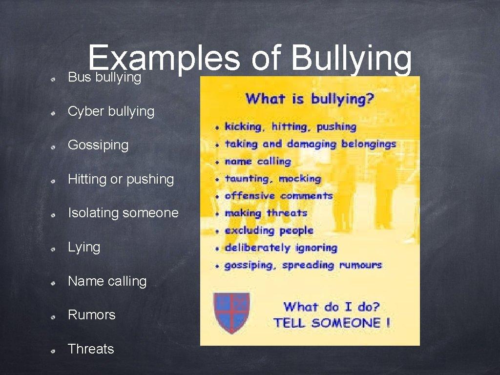 Examples of Bullying Bus bullying Cyber bullying Gossiping Hitting or pushing Isolating someone Lying
