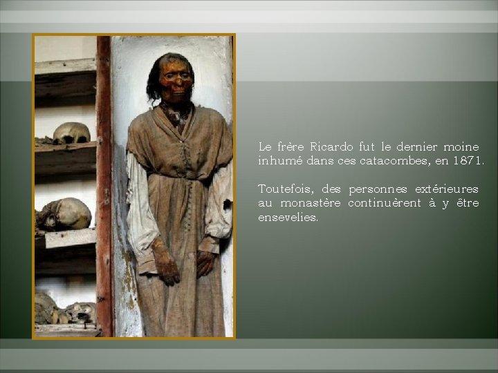 Le frère Ricardo fut le dernier moine inhumé dans ces catacombes, en 1871. Toutefois,