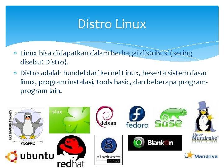 Distro Linux bisa didapatkan dalam berbagai distribusi (sering disebut Distro). Distro adalah bundel dari