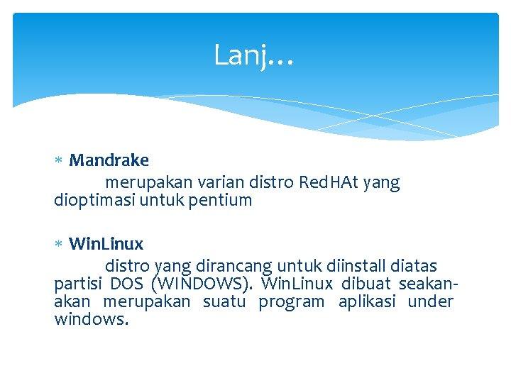 Lanj… Mandrake merupakan varian distro Red. HAt yang dioptimasi untuk pentium Win. Linux distro