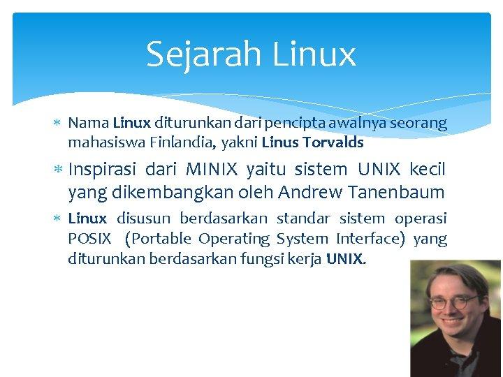 Sejarah Linux Nama Linux diturunkan dari pencipta awalnya seorang mahasiswa Finlandia, yakni Linus Torvalds