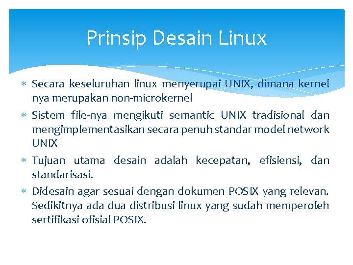Prinsip Desain Linux Secara keseluruhan linux menyerupai UNIX, dimana kernel nya merupakan non-microkernel Sistem