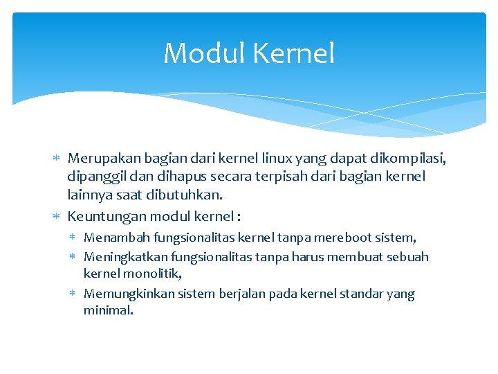 Modul Kernel Merupakan bagian dari kernel linux yang dapat dikompilasi, dipanggil dan dihapus secara