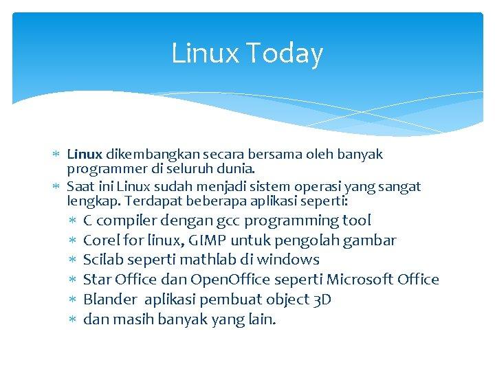 Linux Today Linux dikembangkan secara bersama oleh banyak programmer di seluruh dunia. Saat ini