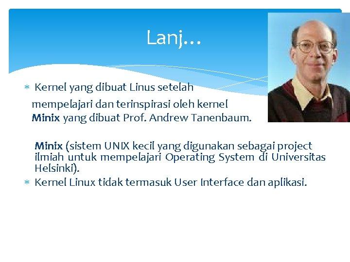 Lanj… Kernel yang dibuat Linus setelah mempelajari dan terinspirasi oleh kernel Minix yang dibuat