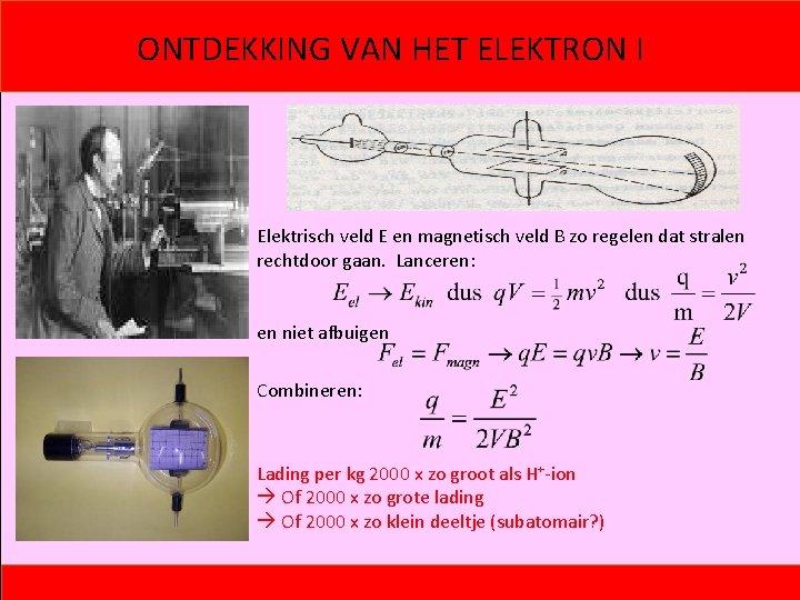 ONTDEKKING VAN HET ELEKTRON I Elektrisch veld E en magnetisch veld B zo regelen