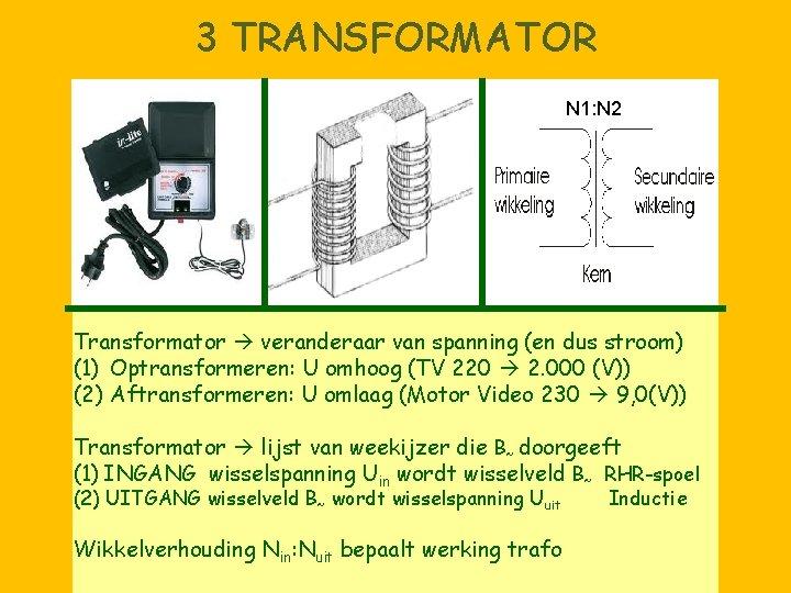 3 TRANSFORMATOR N 1: N 2 Transformator veranderaar van spanning (en dus stroom) (1)