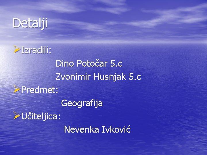 Detalji ØIzradili: Dino Potočar 5. c Zvonimir Husnjak 5. c ØPredmet: Geografija ØUčiteljica: Nevenka