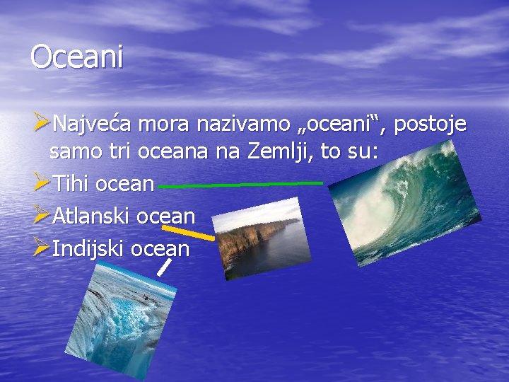 "Oceani ØNajveća mora nazivamo ""oceani"", postoje samo tri oceana na Zemlji, to su: ØTihi"
