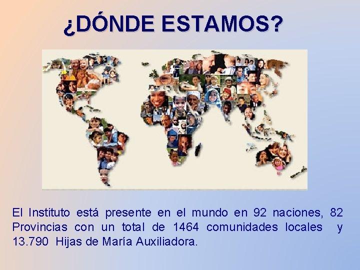 ¿DÓNDE ESTAMOS? El Instituto está presente en el mundo en 92 naciones, 82 Provincias