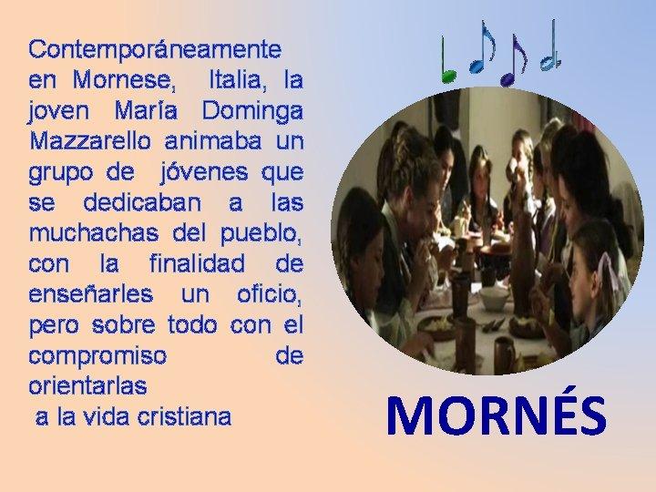 Contemporáneamente en Mornese, Italia, la joven María Dominga Mazzarello animaba un grupo de jóvenes