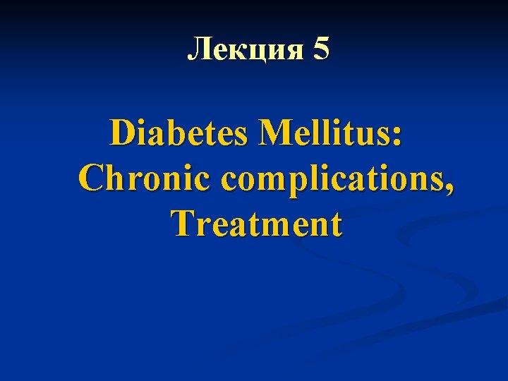 Лекция 5 Diabetes Mellitus: Chronic complications, Treatment