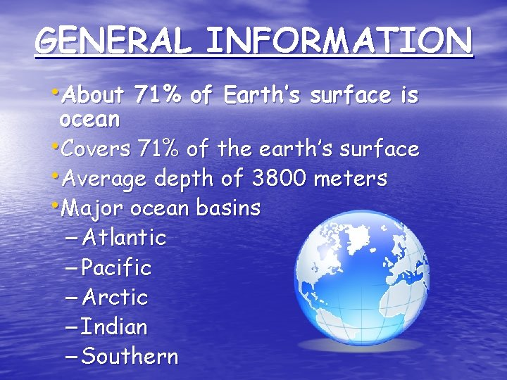 GENERAL INFORMATION • About 71% of Earth's surface is ocean • Covers 71% of
