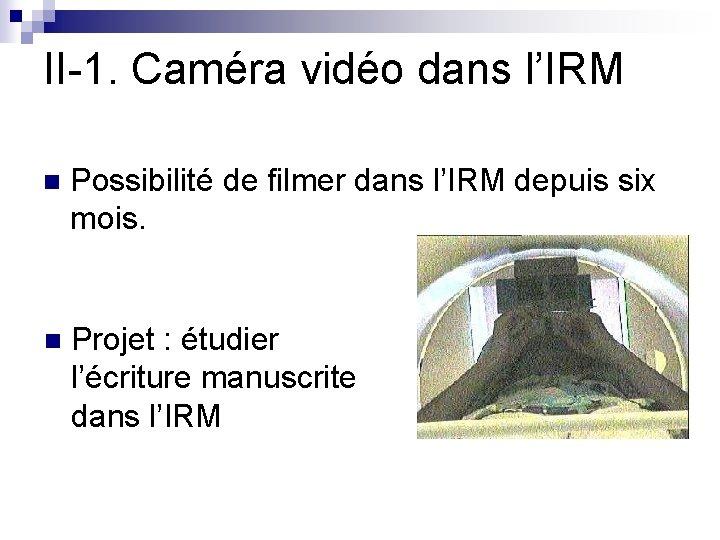 II-1. Caméra vidéo dans l'IRM n Possibilité de filmer dans l'IRM depuis six mois.