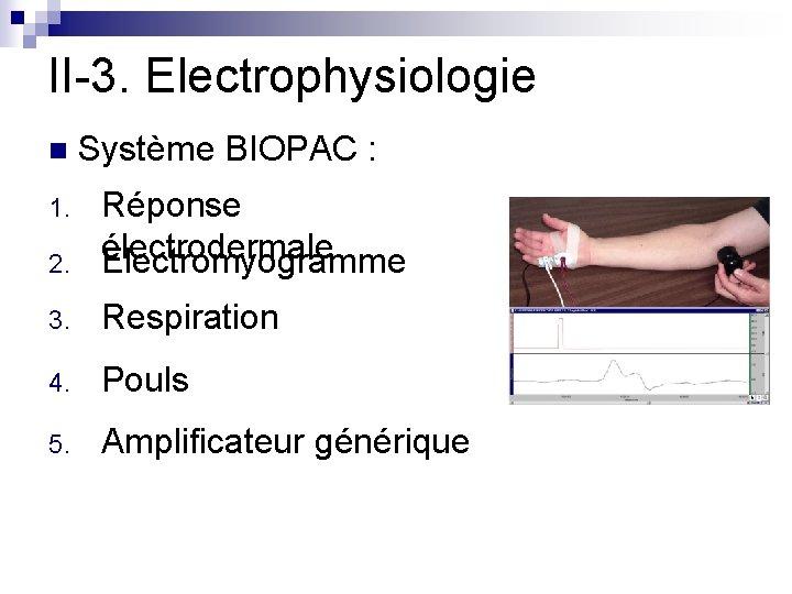 II-3. Electrophysiologie n Système BIOPAC : 2. Réponse électrodermale Electromyogramme 3. Respiration 4. Pouls