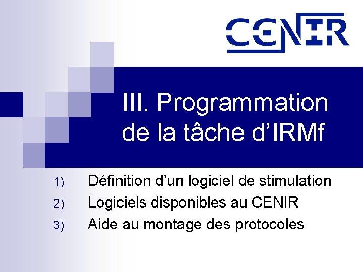 III. Programmation de la tâche d'IRMf 1) 2) 3) Définition d'un logiciel de stimulation